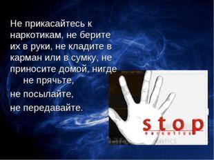 Не прикасайтесь к наркотикам, не берите их в руки, не кладите в карман или в