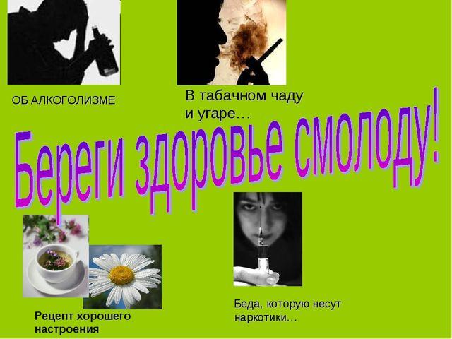 ОБ АЛКОГОЛИЗМЕ Беда, которую несут наркотики… Рецепт хорошего настроения В та...