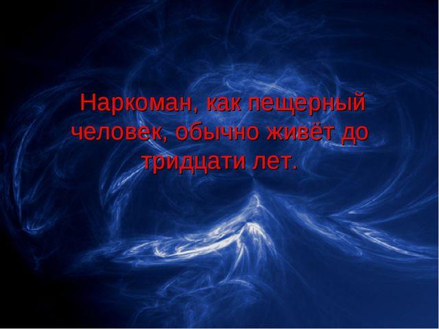 Наркоман, как пещерный человек, обычно живёт до тридцати лет.