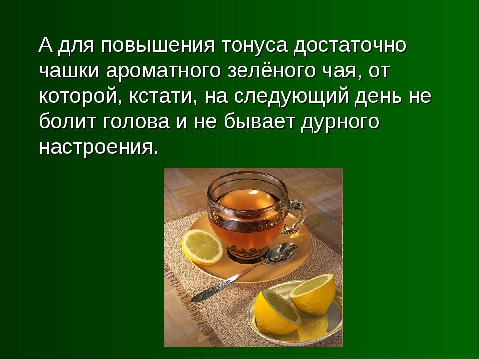 А для повышения тонуса достаточно чашки ароматного зелёного чая, от которой,...