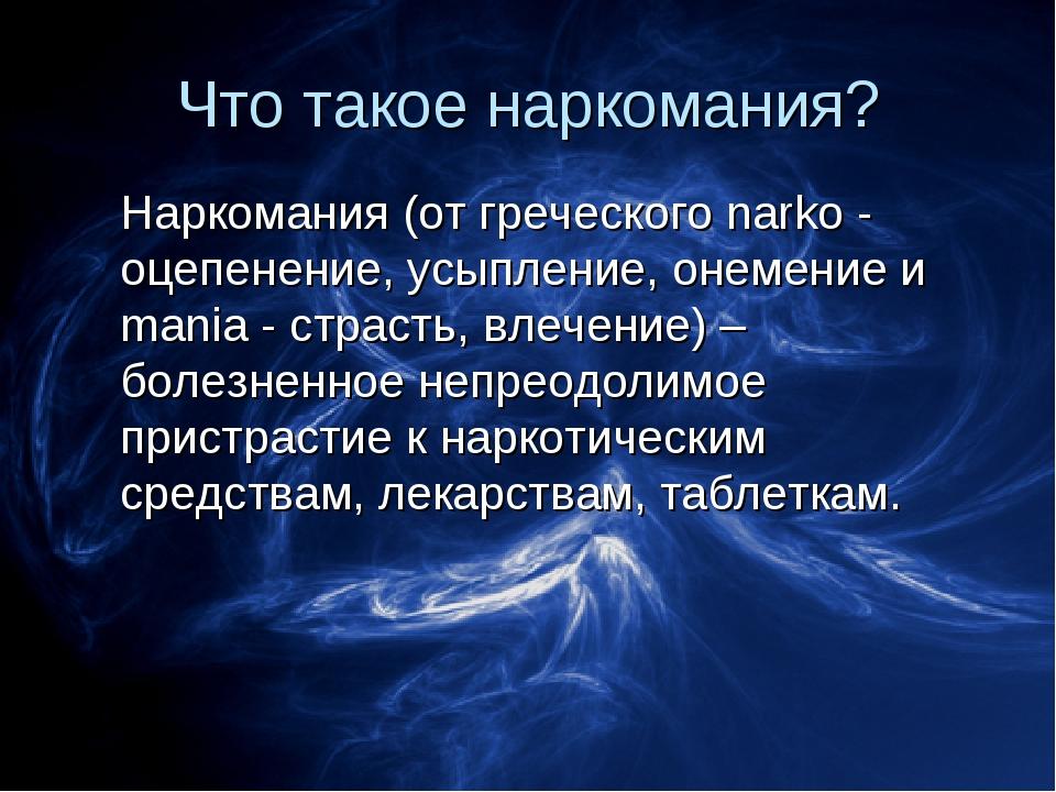 Что такое наркомания? Наркомания (от греческого narko - оцепенение, усыпление...
