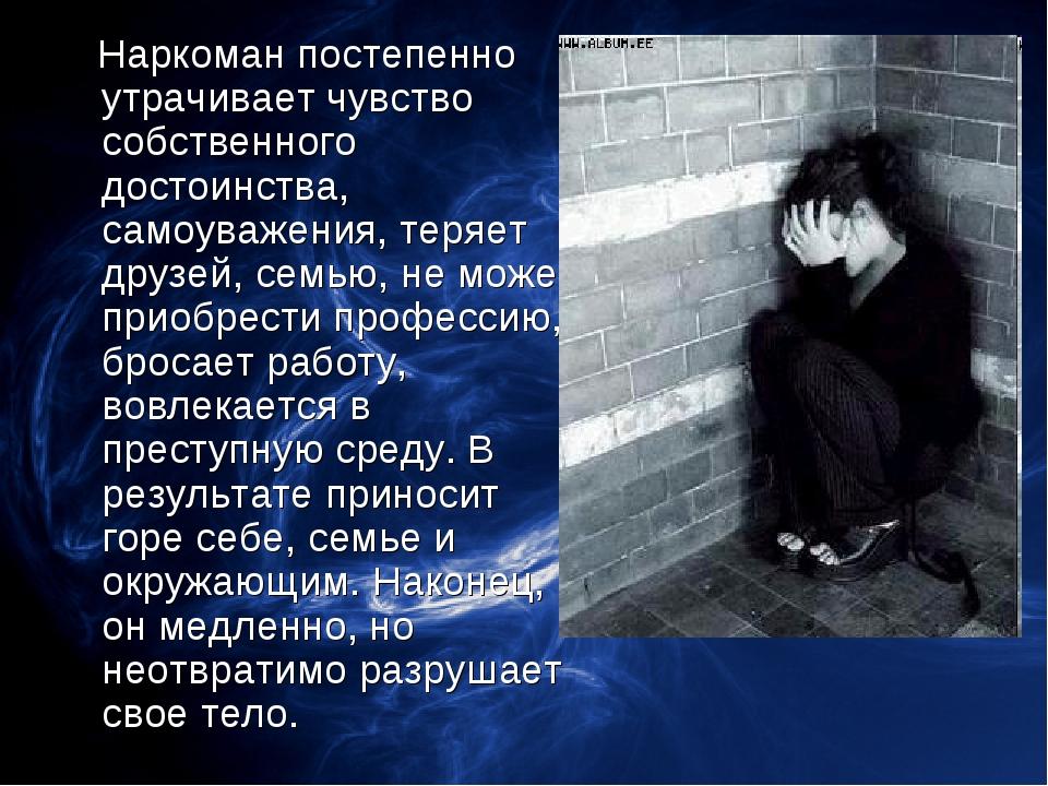 Наркоман постепенно утрачивает чувство собственного достоинства, самоуважени...