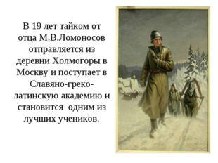 В 19 лет тайком от отца М.В.Ломоносов отправляется из деревни Холмогоры в Мос