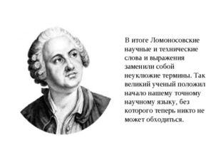 В итоге Ломоносовские научные и технические слова и выражения заменили собой
