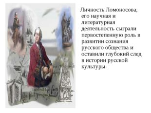 Личность Ломоносова, его научная и литературная деятельность сыграли первост