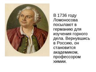 В 1736 году Ломоносова посылают в германию для изучения горного дела. Вернув