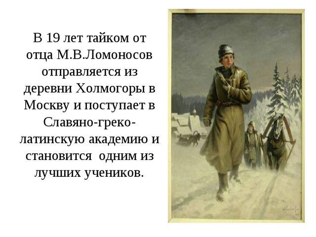 В 19 лет тайком от отца М.В.Ломоносов отправляется из деревни Холмогоры в Мос...