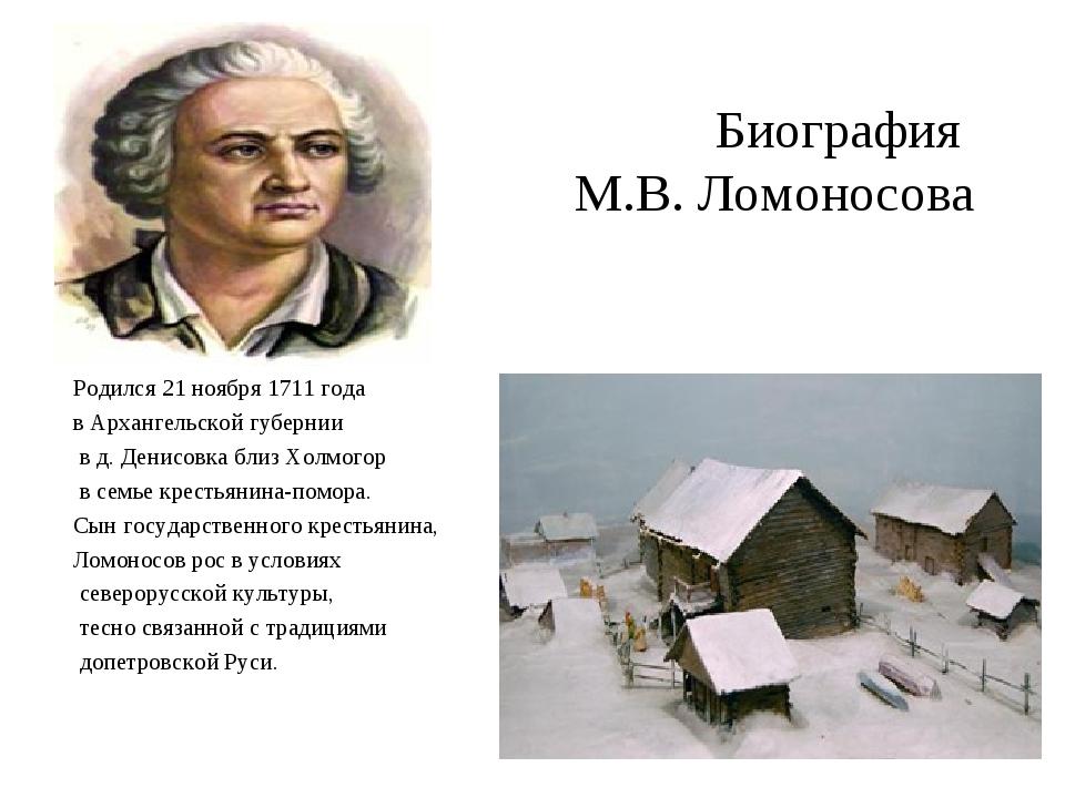 Биография М.В. Ломоносова Родился 21 ноября 1711 года в Архангельской губерни...