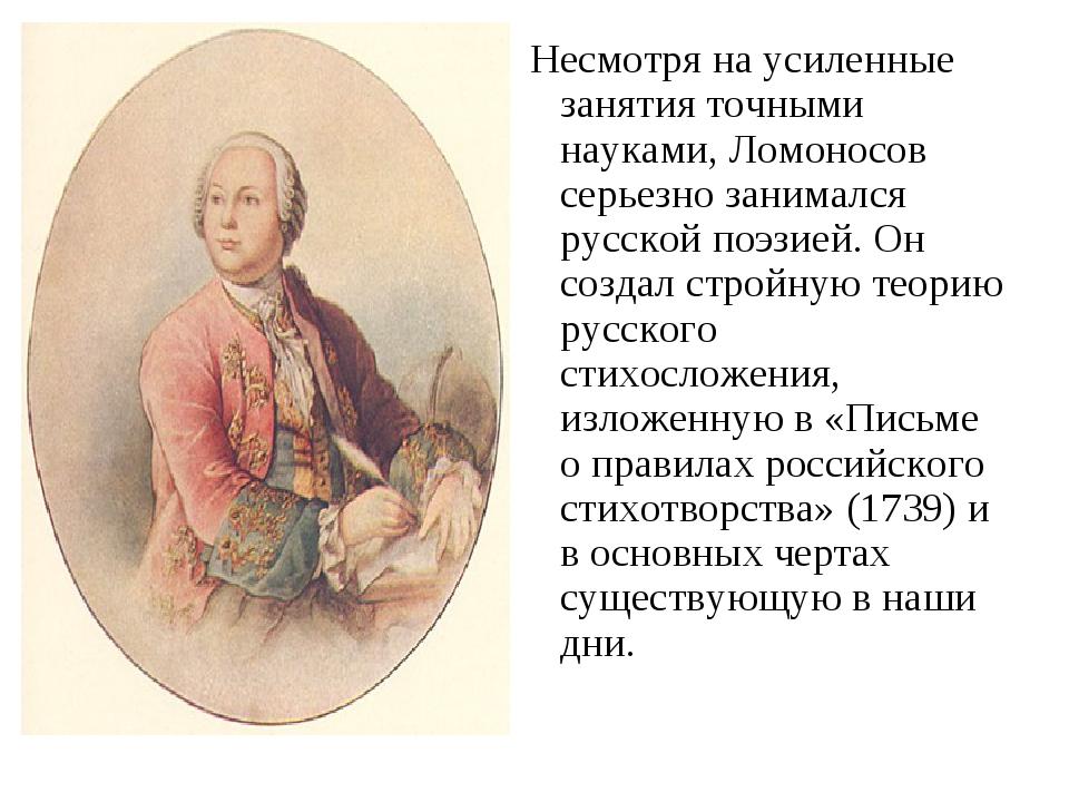Несмотря на усиленные занятия точными науками, Ломоносов серьезно занимался...