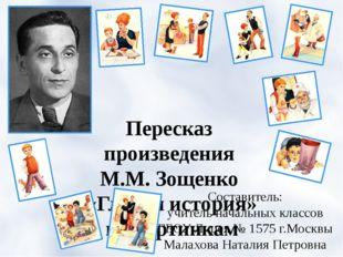 Пересказ произведения М.М. Зощенко «Глупая история» по картинкам Составитель: