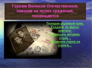 Героям Великой Отечественной, павшим на полях сражений, посвящается Покидая