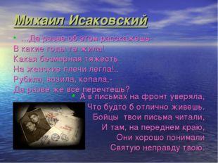Михаил Исаковский …Да разве об этом расскажешь- В какие годы ты жила! Какая б