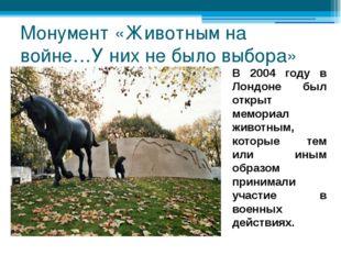 Монумент «Животным на войне…У них не было выбора» В 2004 году в Лондоне был о