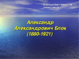 Александр Александрович Блок (1880-1921) И вечный бой – покой нам только снит
