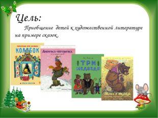 Цель:    Приобщение детей к художественной литературе на примере сказок.