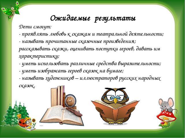 Ожидаемые результаты Дети смогут: - проявлять любовь к сказкам и театральной...