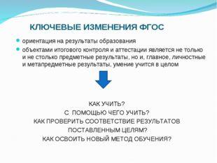 КЛЮЧЕВЫЕ ИЗМЕНЕНИЯ ФГОС ориентация на результаты образования объектами итогов