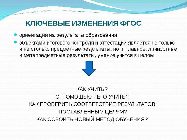 КЛЮЧЕВЫЕ ИЗМЕНЕНИЯ ФГОС ориентация на результаты образования объектами итогов...