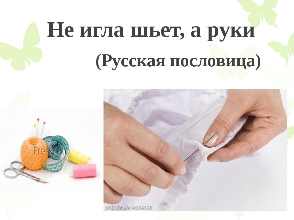 Не игла шьет, а руки (Русская пословица)