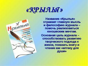 «КРЫЛЬЯ» Название «Крылья» отражает главную мысль и философию журнала – помоч