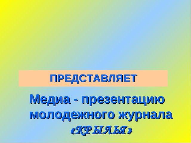 Медиа - презентацию молодежного журнала «КРЫЛЬЯ» ПРЕДСТАВЛЯЕТ