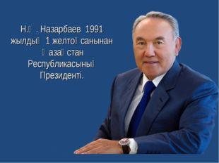 Н.Ә. Назарбаев 1991 жылдың 1 желтоқсанынан Қазақстан Республикасының Президен