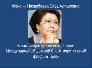 Жена— Назарбаева Сара Алпысовна В настоящее время возглавляет Международный
