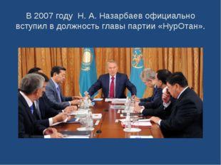 В 2007 году Н.А.Назарбаев официально вступил в должность главы партии «НурО