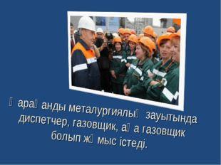 Қарағанды металургиялық зауытында диспетчер, газовщик, аға газовщик болып жұм