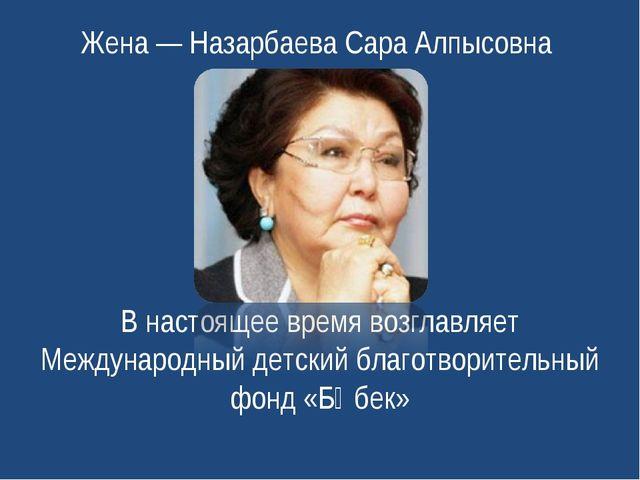 Жена— Назарбаева Сара Алпысовна В настоящее время возглавляет Международный...
