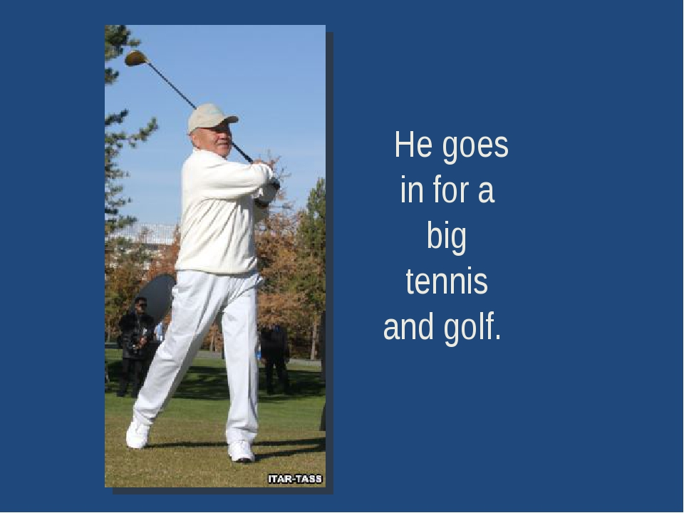 He goes in for a big tennis and golf.