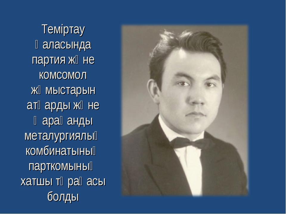 Теміртау қаласында партия және комсомол жұмыстарын атқарды және Қарағанды мет...