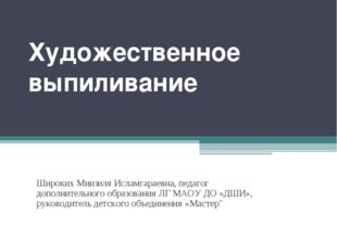 Художественное выпиливание Широких Минзиля Исламгараевна, педагог дополнитель