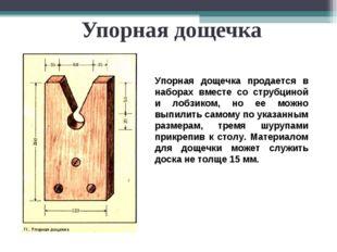 Упорная дощечка Упорная дощечка продается в наборах вместе со струбциной и ло