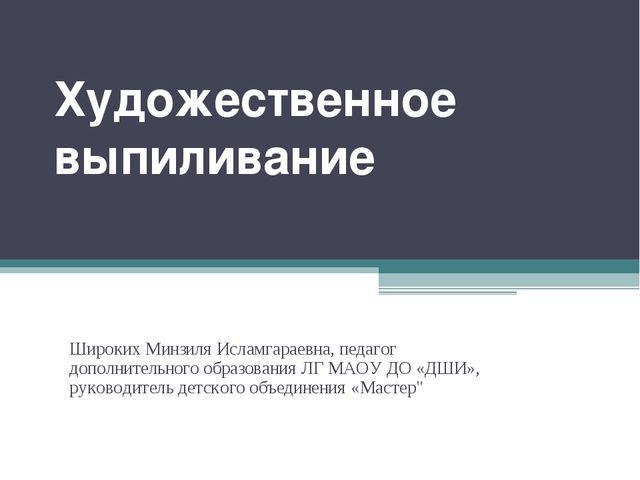 Художественное выпиливание Широких Минзиля Исламгараевна, педагог дополнитель...