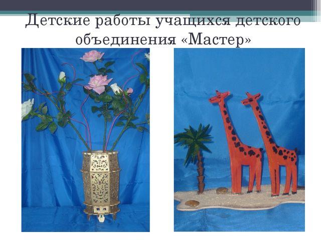 Детские работы учащихся детского объединения «Мастер»