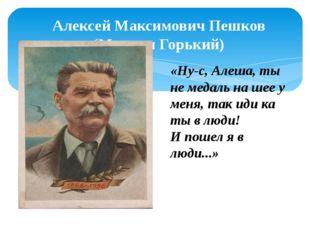 Алексей Максимович Пешков (Максим Горький) «Ну-с, Алеша, ты не медаль на шее