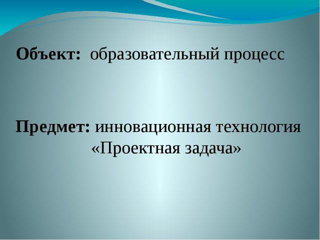 Объект: образовательный процесс Предмет: инновационная технология «Проектная...