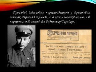 Працював військовим кореспондентом у фронтових газетах «Красная Армия», «За