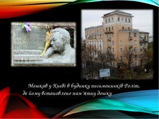 Мешкав у Києві в будинку письменників Роліт, де йому встановлено пам'ятну до