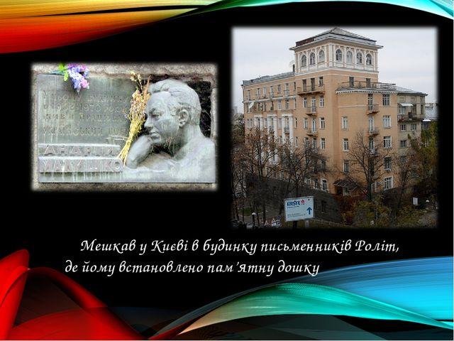 Мешкав у Києві в будинку письменників Роліт, де йому встановлено пам'ятну до...