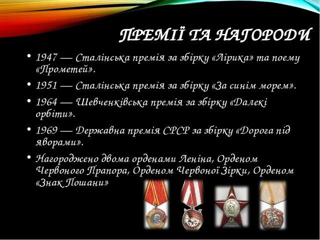 ПРЕМІЇ ТА НАГОРОДИ 1947 — Сталінська премія за збірку «Лірика» та поему «Про...