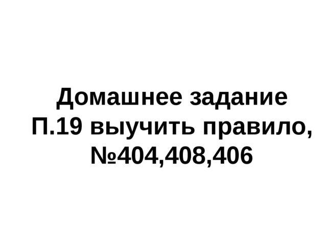 Домашнее задание П.19 выучить правило, №404,408,406