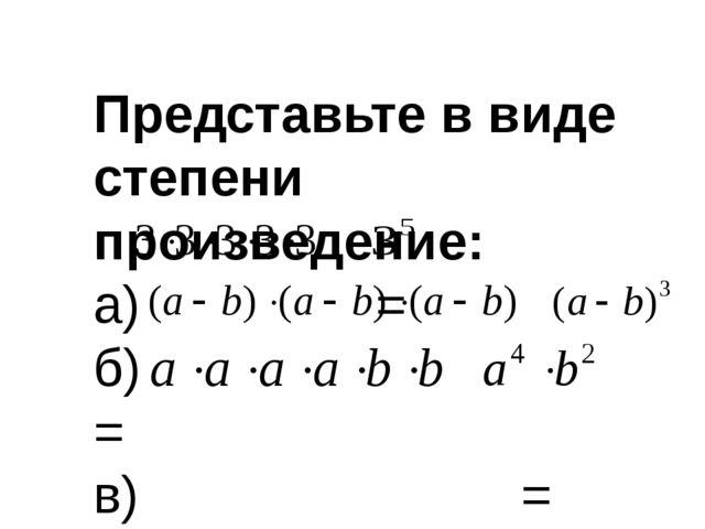 Представьте в виде степени произведение: а) = б) = в) =