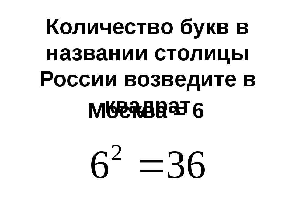 Количество букв в названии столицы России возведите в квадрат Москва = 6