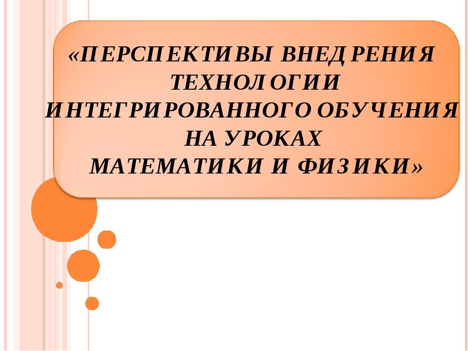 «ПЕРСПЕКТИВЫ ВНЕДРЕНИЯ ТЕХНОЛОГИИ ИНТЕГРИРОВАННОГО ОБУЧЕНИЯ НА УРОКАХ МАТЕМАТ...