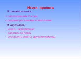 Итоги проекта Я познакомилась: -с заповедниками России, -с редкими растениями