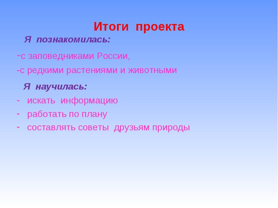 Итоги проекта Я познакомилась: -с заповедниками России, -с редкими растениями...