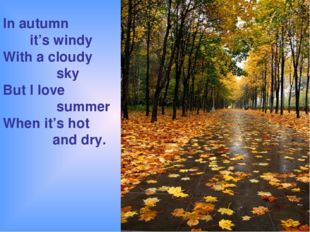 In autumn it's windy With a cloudy sky But I love summer When it's hot and dry.
