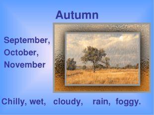 Autumn September, October, November Chilly, wet, cloudy, rain, foggy.